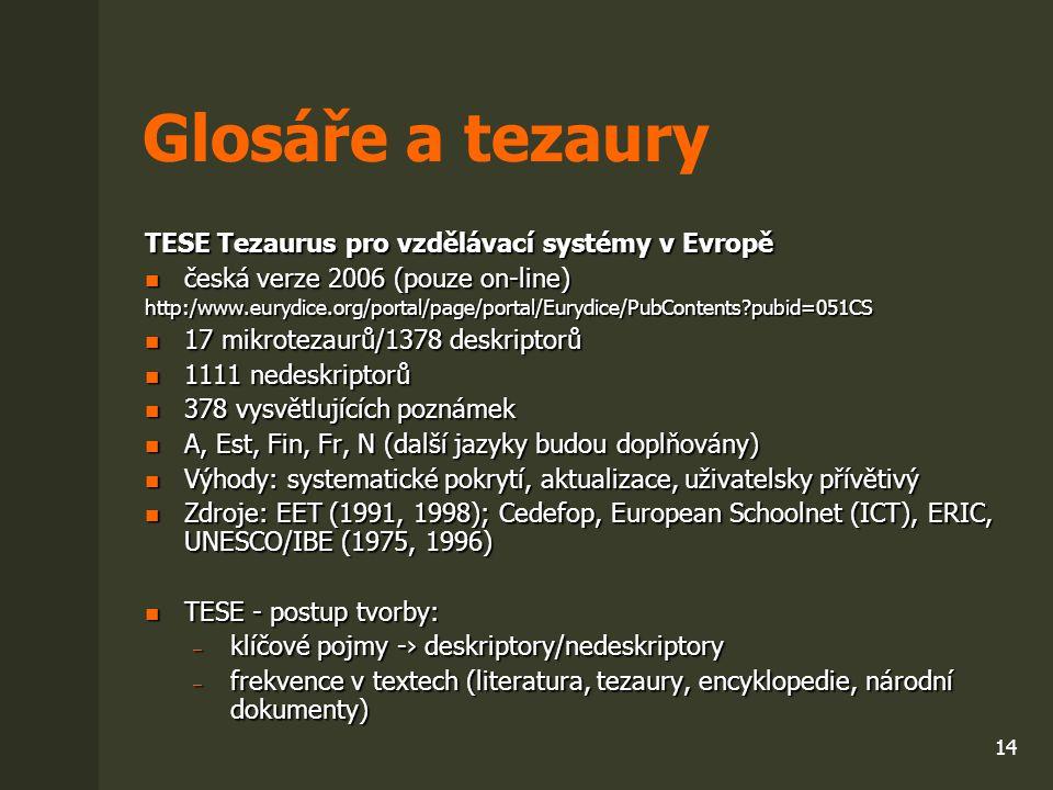 14 Glosáře a tezaury TESE Tezaurus pro vzdělávací systémy v Evropě česká verze 2006 (pouze on-line) česká verze 2006 (pouze on-line)http:/www.eurydice
