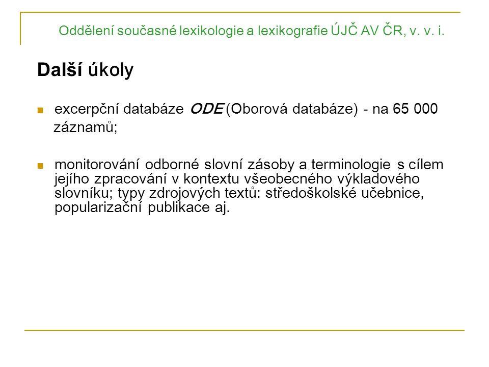 Oddělení současné lexikologie a lexikografie ÚJČ AV ČR, v. v. i. Další úkoly e xcerpční databáze ODE ( Oborová databáze) - na 65 000 záznamů; monitoro