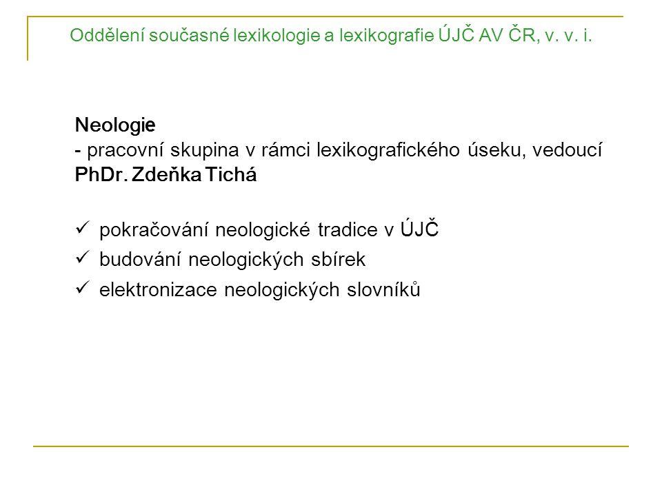 Oddělení současné lexikologie a lexikografie ÚJČ AV ČR, v. v. i. Neologi e - pracovní skupina v rámci lexikografického úseku, vedoucí PhDr. Zdeňka Tic
