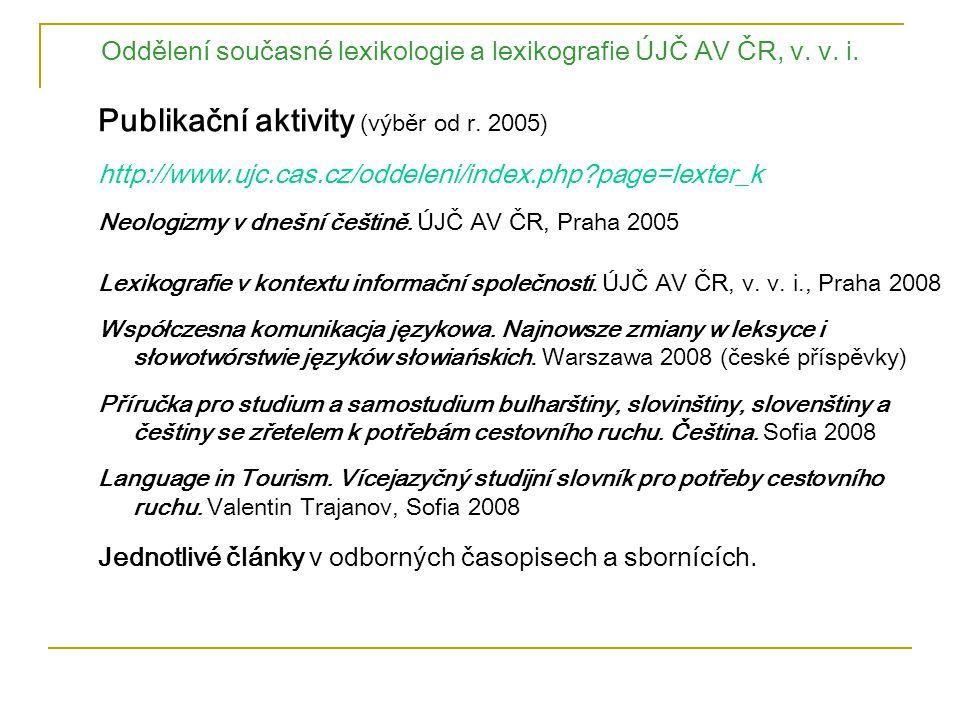 Oddělení současné lexikologie a lexikografie ÚJČ AV ČR, v. v. i. Publikační aktivity (výběr od r. 2005) http://www.ujc.cas.cz/oddeleni/index.php?page=