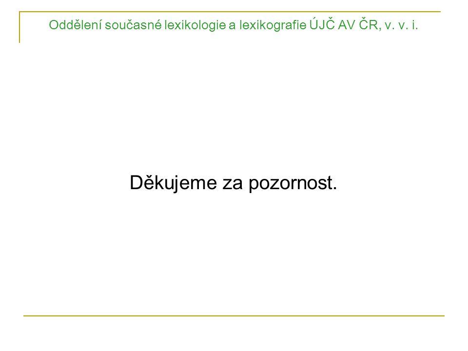 Oddělení současné lexikologie a lexikografie ÚJČ AV ČR, v. v. i. Děkujeme za pozornost.