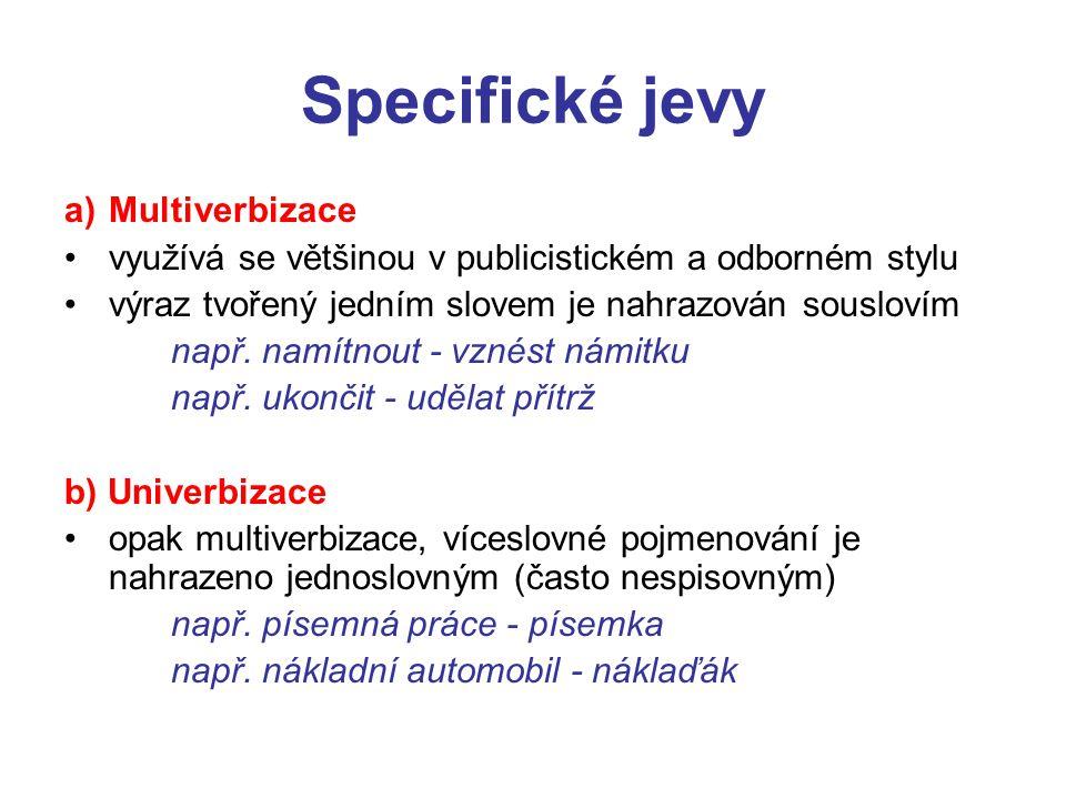 Specifické jevy a)Multiverbizace využívá se většinou v publicistickém a odborném stylu výraz tvořený jedním slovem je nahrazován souslovím např.