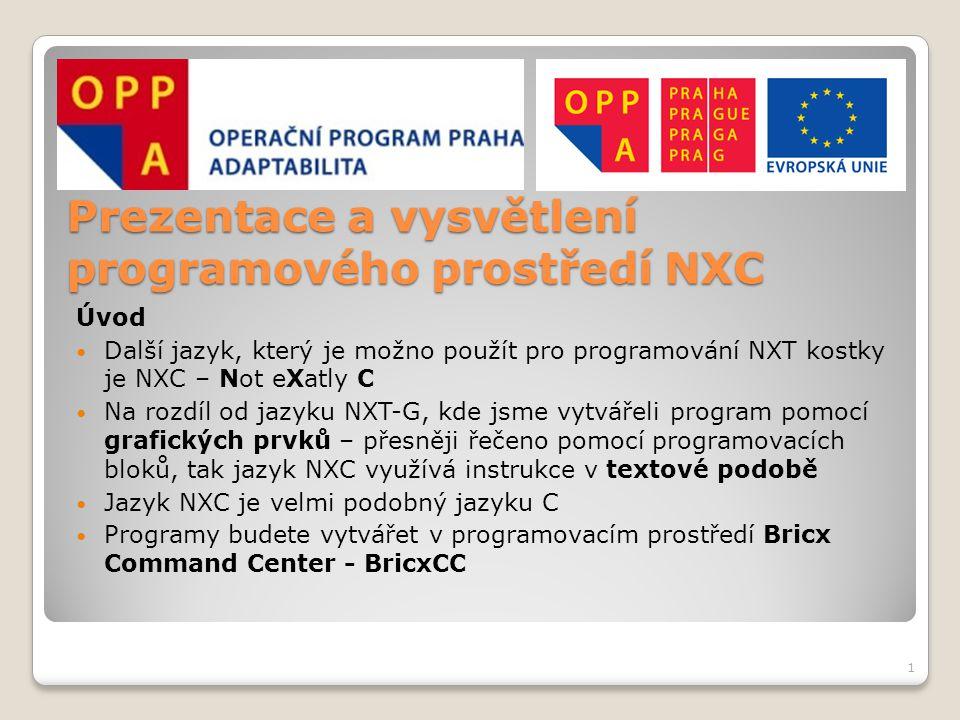 Prezentace a vysvětlení programového prostředí NXC Bricx Command Center Při každém spuštění BricxCC se objeví okno pro identifikaci připojené NXT kostky V roletovém menu Port zvolte buď Automatic nebo usb, v sekci Brick Type zvolte NXT a v sekci Firmware vyberte Standard Kliknutím na tlačítko OK přejdete k programovacímu prostředí Pokud programovací kostka není připojena nebo špatně zvolíte parametry, tak se objeví chybová hláška 2