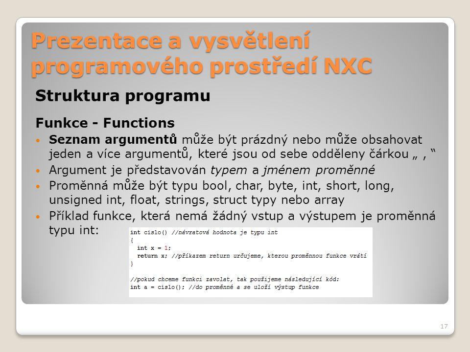 Prezentace a vysvětlení programového prostředí NXC Struktura programu Funkce - Functions Seznam argumentů může být prázdný nebo může obsahovat jeden a