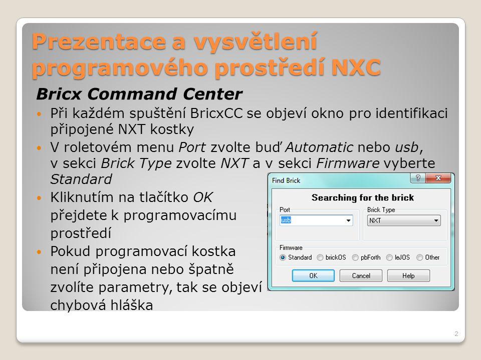 Prezentace a vysvětlení programového prostředí NXC Struktura programu NXC program se skládá z kódových bloků a proměnných Existují dva odlišné typy kódových bloků:  Úlohy  Funkce Každý typ kódového bloku má jedinečné vlastnosti, ale struktura je společná Maximální počet kódových bloků a funkcí může být 256 13