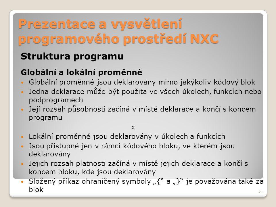 Prezentace a vysvětlení programového prostředí NXC Struktura programu Globální a lokální proměnné Globální proměnné jsou deklarovány mimo jakýkoliv kó