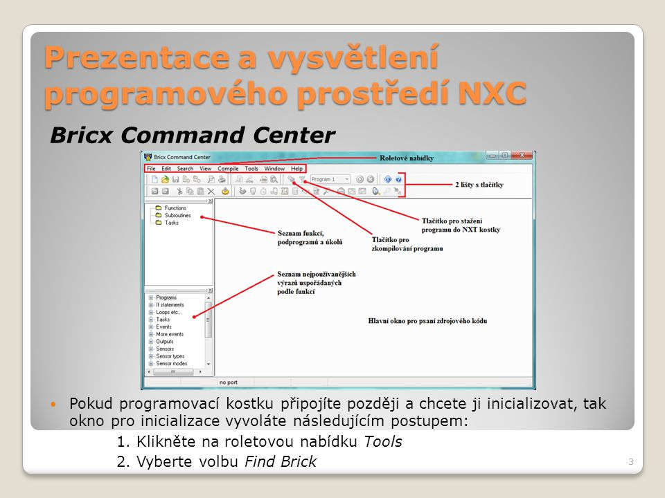 """Prezentace a vysvětlení programového prostředí NXC Struktura programu Pole – Arrays Deklarují se stejným způsobem jako běžné proměnné, ale ještě je třeba doplnit hranaté závorky """"[] Ukázka deklarace: Lze vytvořit i vícedimenzionální pole přidáním dalšího páru hranatých závorek – max."""