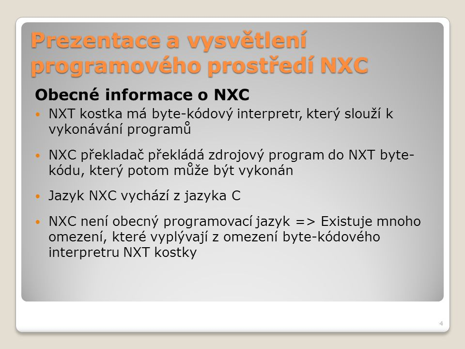 """Prezentace a vysvětlení programového prostředí NXC Struktura programu Úkoly - Tasks Úkoly se nejčastěji spouští pomocí příkazu """"StartTask(jmeno ukolu) Úkoly v řadě za sebou se spustí příkazem """"Follows(ukol_1, ukol_2,…, ukol_N) – následující úkol je spuštěn poté, co skončil předchozí Příkazem Precedes(ukol_1, ukol_2,…, ukol_N) se spustí úkoly současně Všechny aktuálně běžící úkoly se zastaví příkazem StopTask(jméno úkolu) Všechny úkoly se zastaví příkazem StopAllTasks() – nezastaví se ale samotný program, to se provede příkazem Stop() Příkazem ExitTo(jmeno dalsiho ukolu) se ukončí současný úkol a zároveň spustí definovaný úkol Úkol se ukončí jednoduše automaticky dosažením konce těla úkolu 15"""