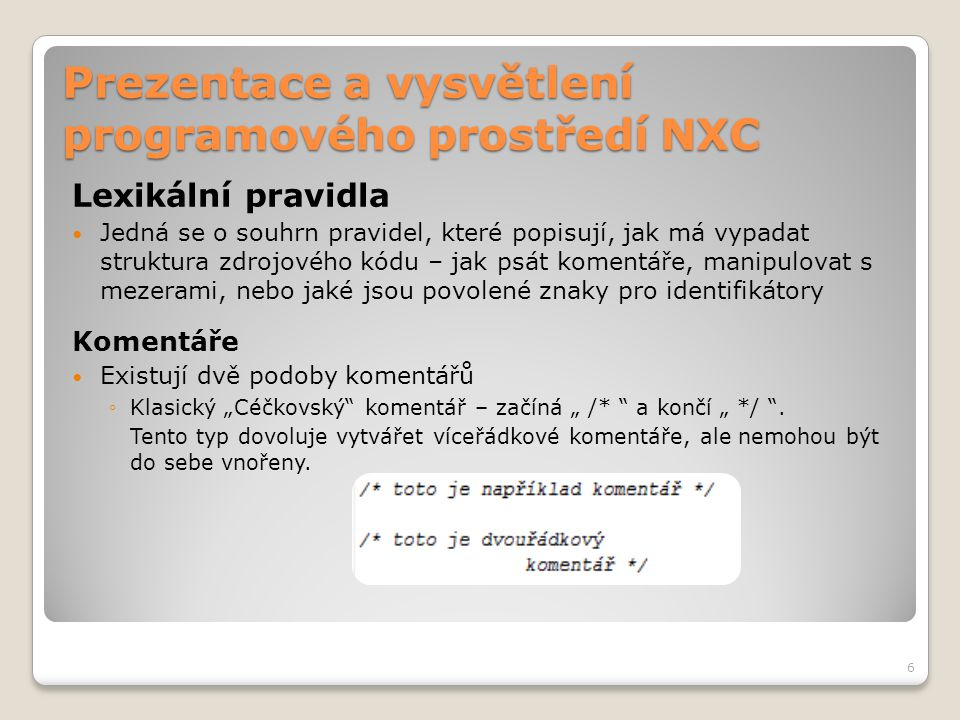 """Prezentace a vysvětlení programového prostředí NXC Lexikální pravidla Komentáře ◦Druhý typ komentářů podporovaný v NXC začíná """" // a pokračuje do konce aktuálního řádku Překladač komentáře ignoruje Slouží programátorovi k vytváření poznámek ve zdrojovém kódu, usnadňují orientaci v kódu 7"""
