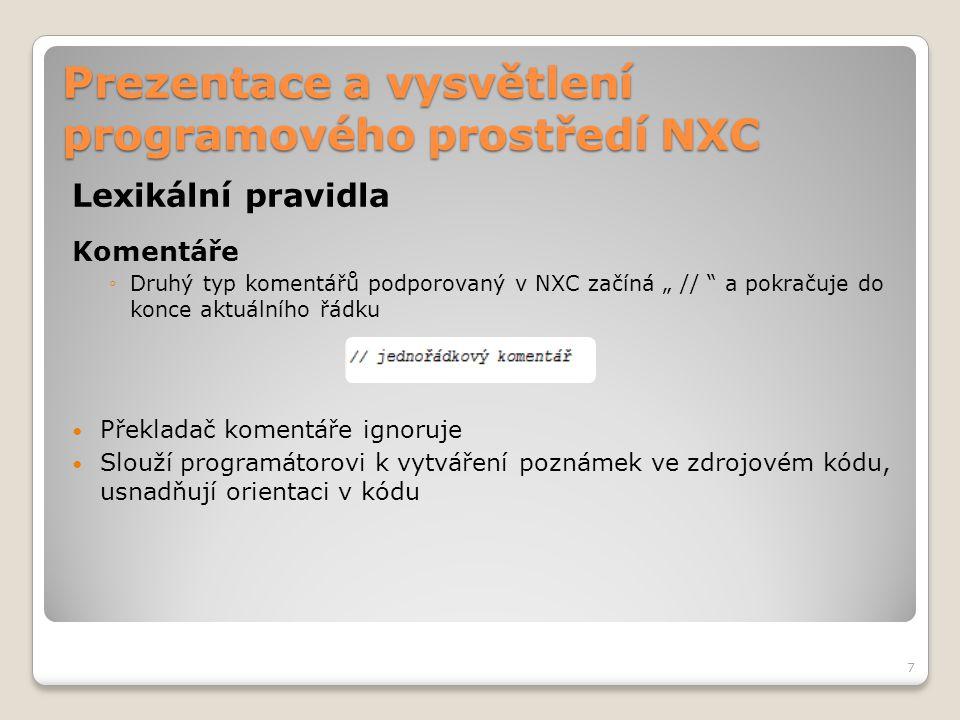"""Prezentace a vysvětlení programového prostředí NXC Lexikální pravidla Komentáře ◦Druhý typ komentářů podporovaný v NXC začíná """" // """" a pokračuje do ko"""