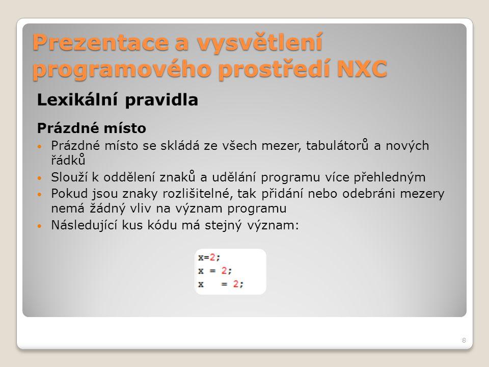 Prezentace a vysvětlení programového prostředí NXC Lexikální pravidla Prázdné místo Prázdné místo se skládá ze všech mezer, tabulátorů a nových řádků