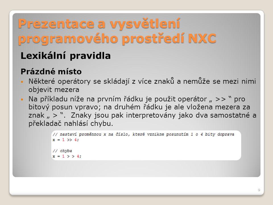 Prezentace a vysvětlení programového prostředí NXC Preprocesor NXC obsahuje preprocesor, který je modelovaný podle preprocesoru jazyka C Preprocesor je část programu, která se zpracovává ještě před samotným překladem kódu Slouží k implementaci externích knihoven, definování maker nebo proměnných Odlišnosti: ◦Neuvádíme typ proměnné ◦Příkaz není ukončen středníkem ◦Hodnota proměnné nejde během běhu programu měnit Ukázka deklarace: 30
