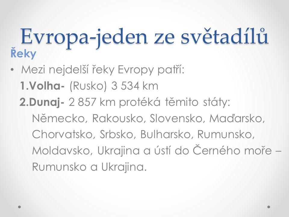 Evropa-jeden ze světadílů Řeky Mezi nejdelší řeky Evropy patří: 1.Volha- (Rusko) 3 534 km 2.Dunaj- 2 857 km protéká těmito státy: Německo, Rakousko, Slovensko, Maďarsko, Chorvatsko, Srbsko, Bulharsko, Rumunsko, Moldavsko, Ukrajina a ústí do Černého moře – Rumunsko a Ukrajina.