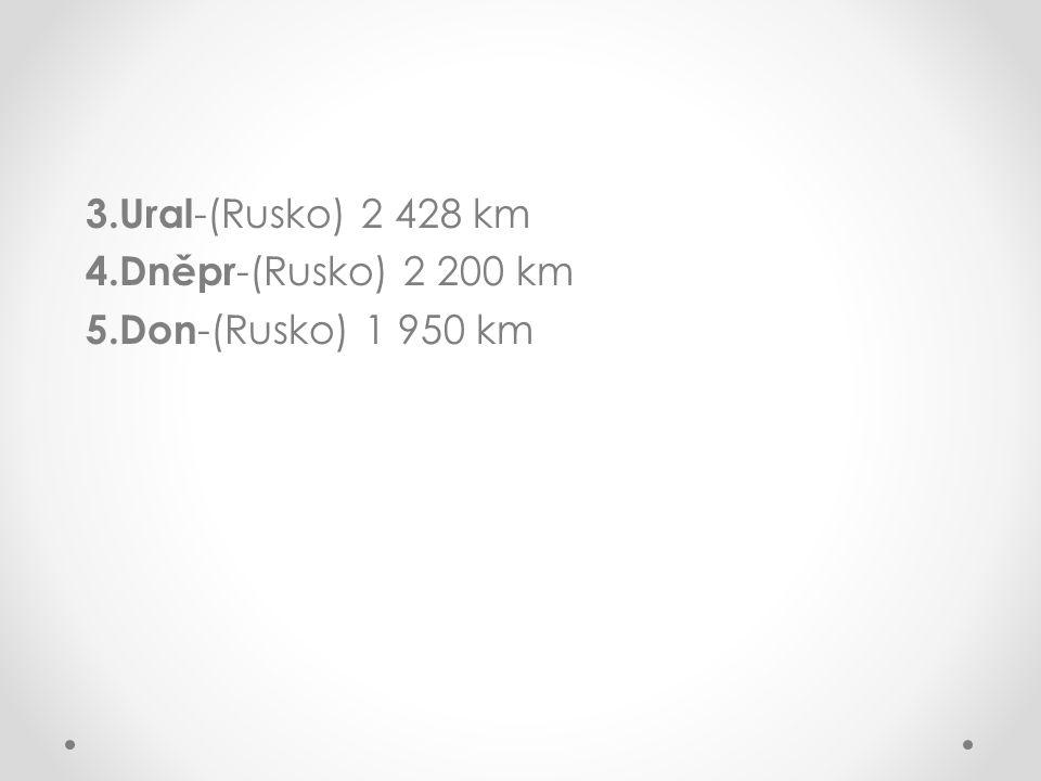 3.Ural -(Rusko) 2 428 km 4.Dněpr -(Rusko) 2 200 km 5.Don -(Rusko) 1 950 km