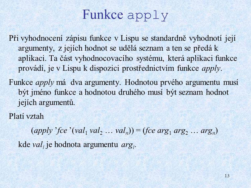 13 Funkce apply Při vyhodnocení zápisu funkce v Lispu se standardně vyhodnotí její argumenty, z jejích hodnot se udělá seznam a ten se předá k aplikaci.