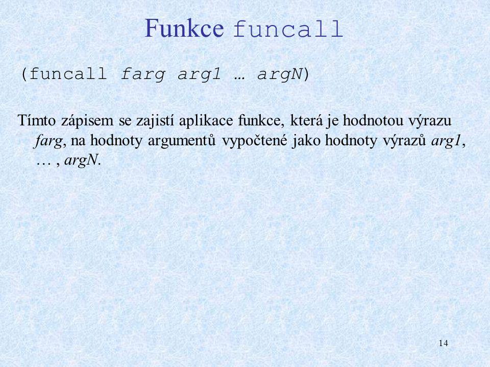 14 Funkce funcall (funcall farg arg1 … argN) Tímto zápisem se zajistí aplikace funkce, která je hodnotou výrazu farg, na hodnoty argumentů vypočtené jako hodnoty výrazů arg1, …, argN.