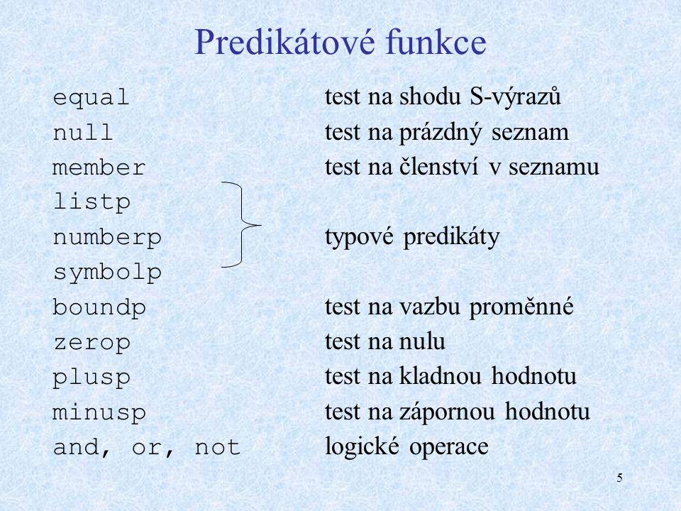 5 Predikátové funkce equal test na shodu S-výrazů null test na prázdný seznam member test na členství v seznamu listp numberp typové predikáty symbolp boundp test na vazbu proměnné zerop test na nulu plusp test na kladnou hodnotu minusp test na zápornou hodnotu and, or, not logické operace
