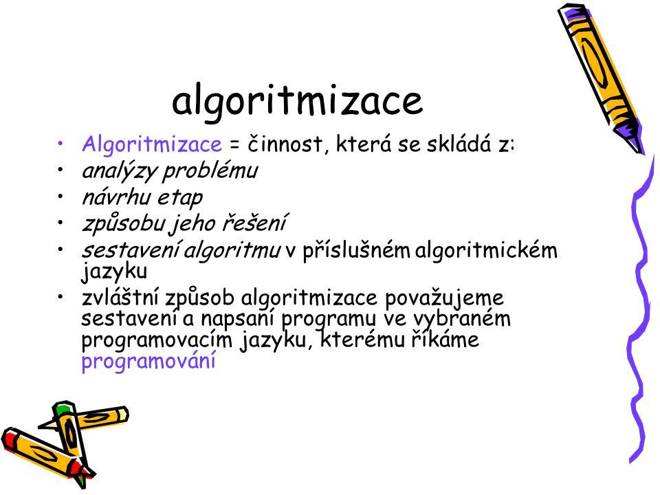 algoritmizace Algoritmizace = činnost, která se skládá z: analýzy problému návrhu etap způsobu jeho řešení sestavení algoritmu v příslušném algoritmickém jazyku zvláštní způsob algoritmizace považujeme sestavení a napsaní programu ve vybraném programovacím jazyku, kterému říkáme programování