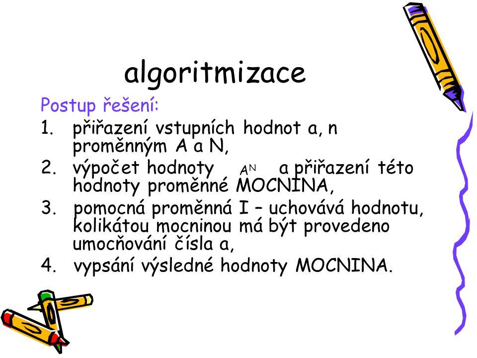 algoritmizace Postup řešení: 1.přiřazení vstupních hodnot a, n proměnným A a N, 2.výpočet hodnotya přiřazení této hodnoty proměnné MOCNINA, 3.