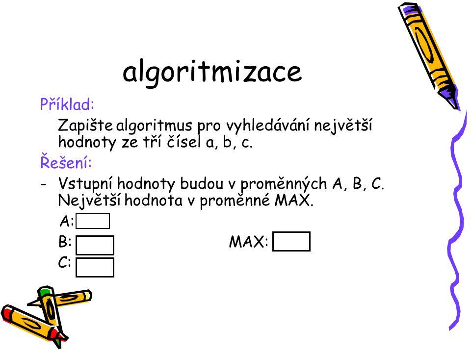algoritmizace Příklad: Zapište algoritmus pro vyhledávání největší hodnoty ze tří čísel a, b, c.