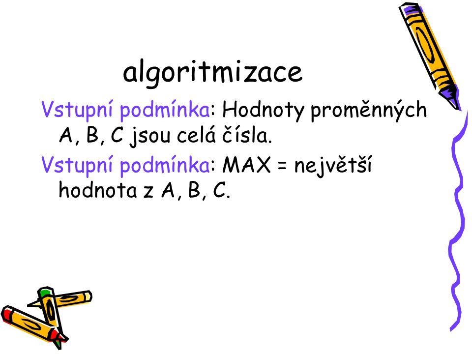 algoritmizace Vstupní podmínka: Hodnoty proměnných A, B, C jsou celá čísla.