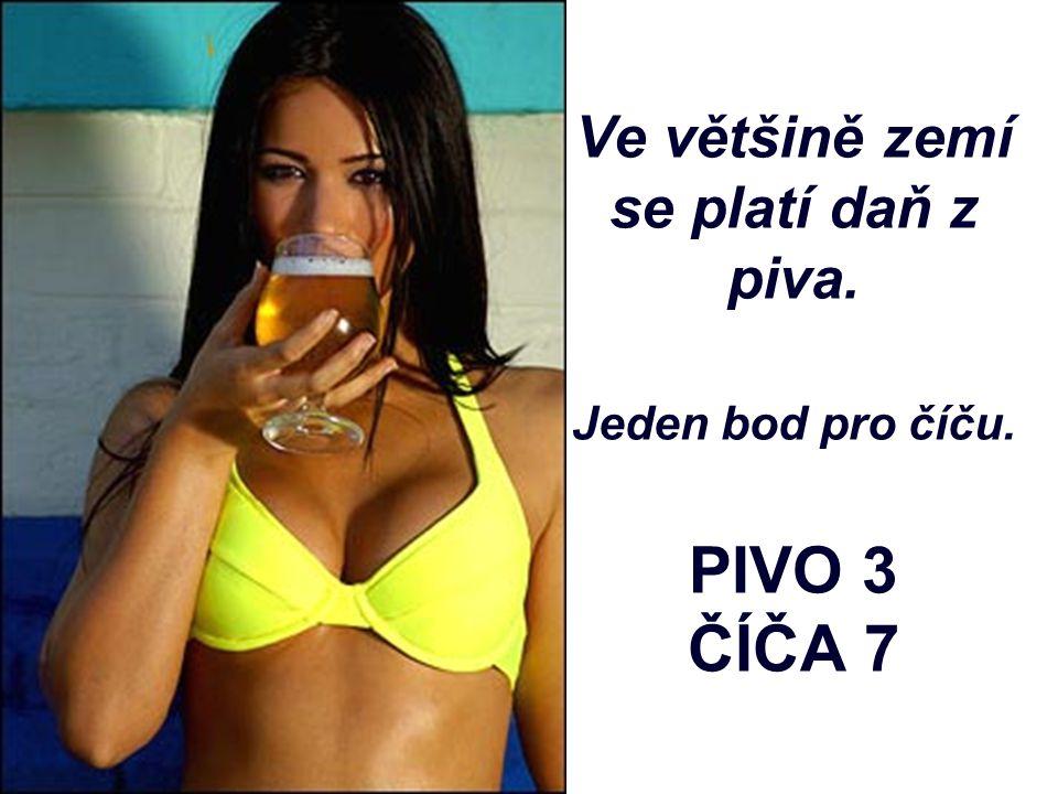 Ve většině zemí se platí daň z piva. Jeden bod pro číču. PIVO 3 ČÍČA 7