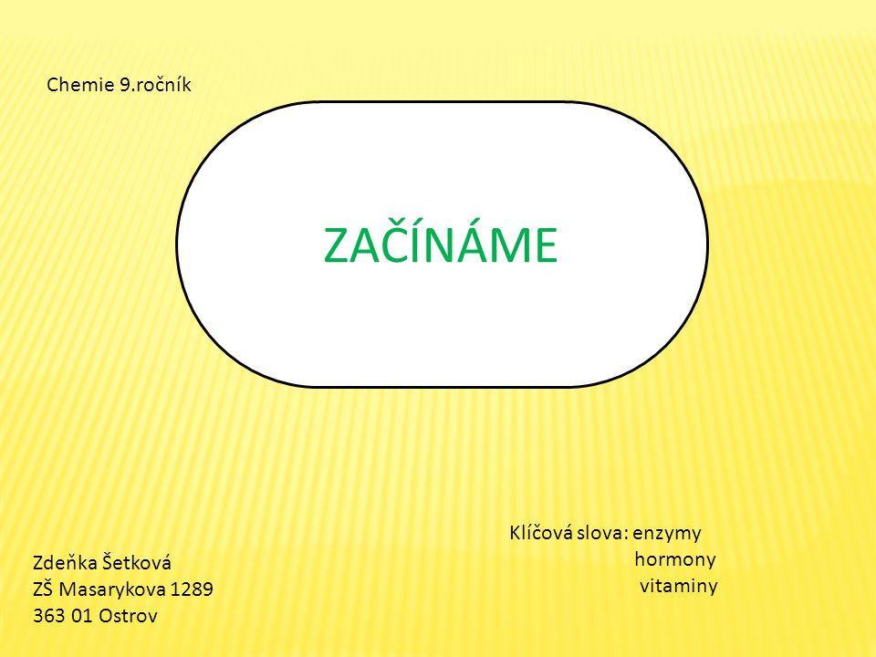 ZAČÍNÁME Zdeňka Šetková ZŠ Masarykova 1289 363 01 Ostrov Chemie 9.ročník Klíčová slova: enzymy hormony vitaminy