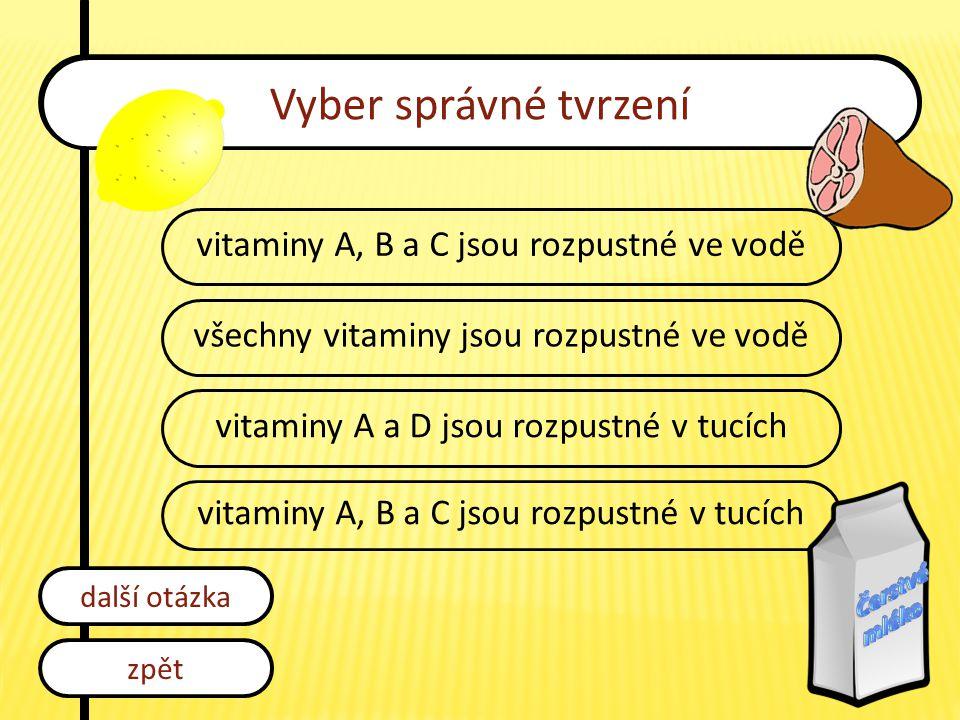 Vyber správné tvrzení vitaminy A, B a C jsou rozpustné ve vodě všechny vitaminy jsou rozpustné ve vodě vitaminy A a D jsou rozpustné v tucích vitaminy