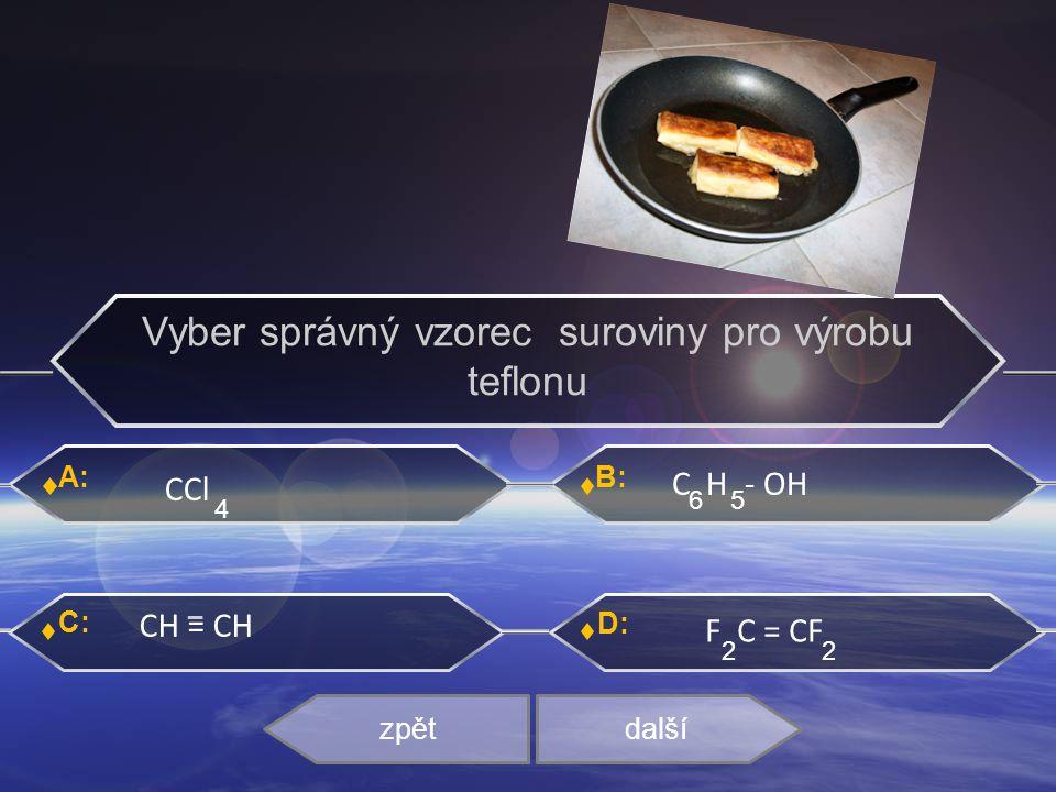 A: C: B: D: CCl C H - OH CH = CH F C = CF zpětdalší _ Vyber správný vzorec suroviny pro výrobu teflonu 4 22 65