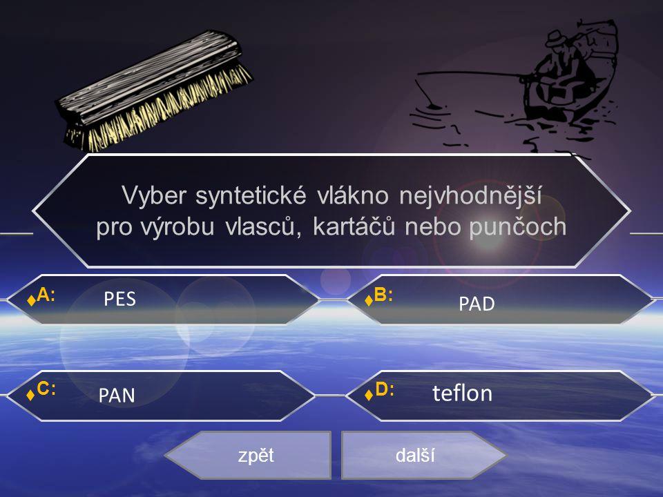 A: C: B: D: PES PAD PAN teflon zpětdalší Vyber syntetické vlákno nejvhodnější pro výrobu vlasců, kartáčů nebo punčoch
