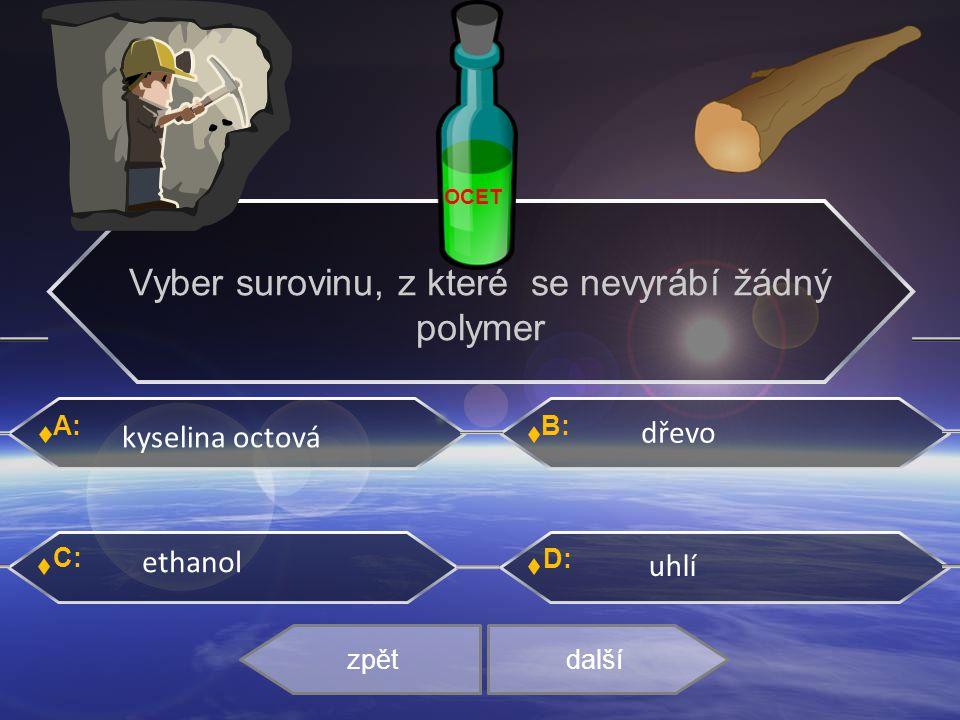 A: C: B: D: kyselina octová dřevo ethanol uhlí zpětdalší Vyber surovinu, z které se nevyrábí žádný polymer OCET
