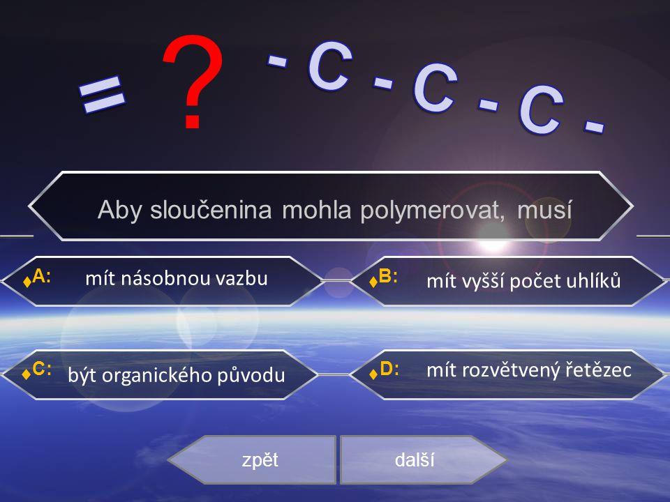 A: C: B: D: mít násobnou vazbu mít vyšší počet uhlíků být organického původu mít rozvětvený řetězec zpětdalší Aby sloučenina mohla polymerovat, musí ?