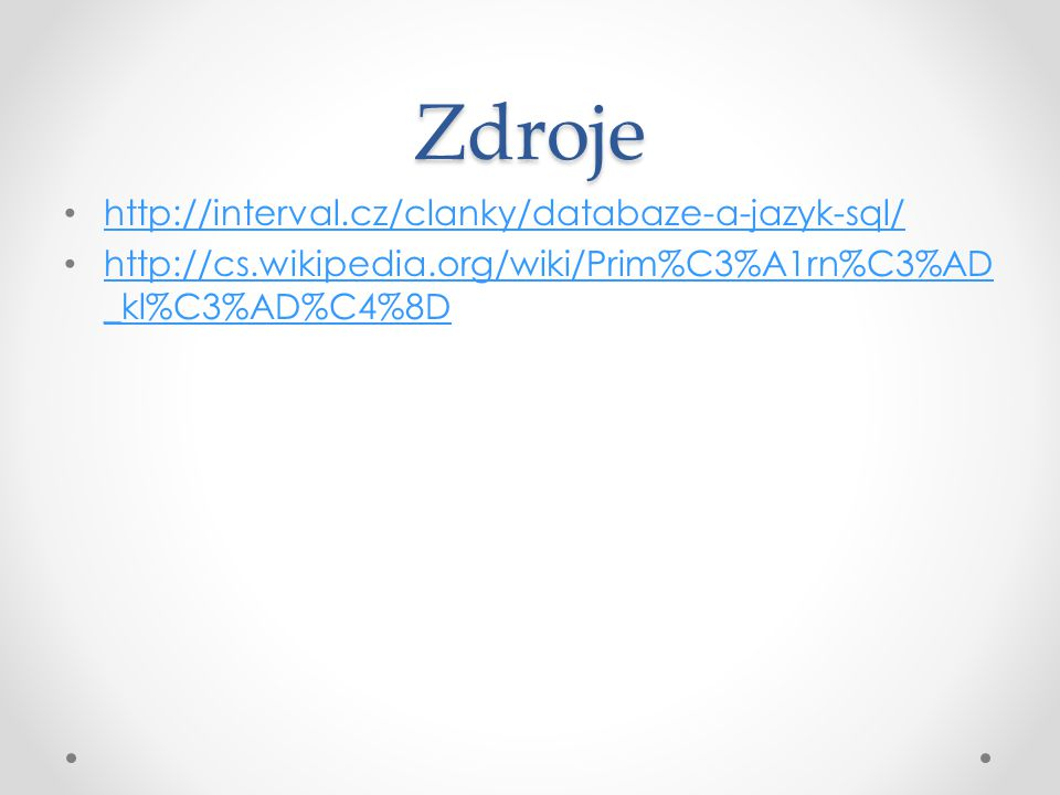 Zdroje http://interval.cz/clanky/databaze-a-jazyk-sql/ http://cs.wikipedia.org/wiki/Prim%C3%A1rn%C3%AD _kl%C3%AD%C4%8D http://cs.wikipedia.org/wiki/Pr