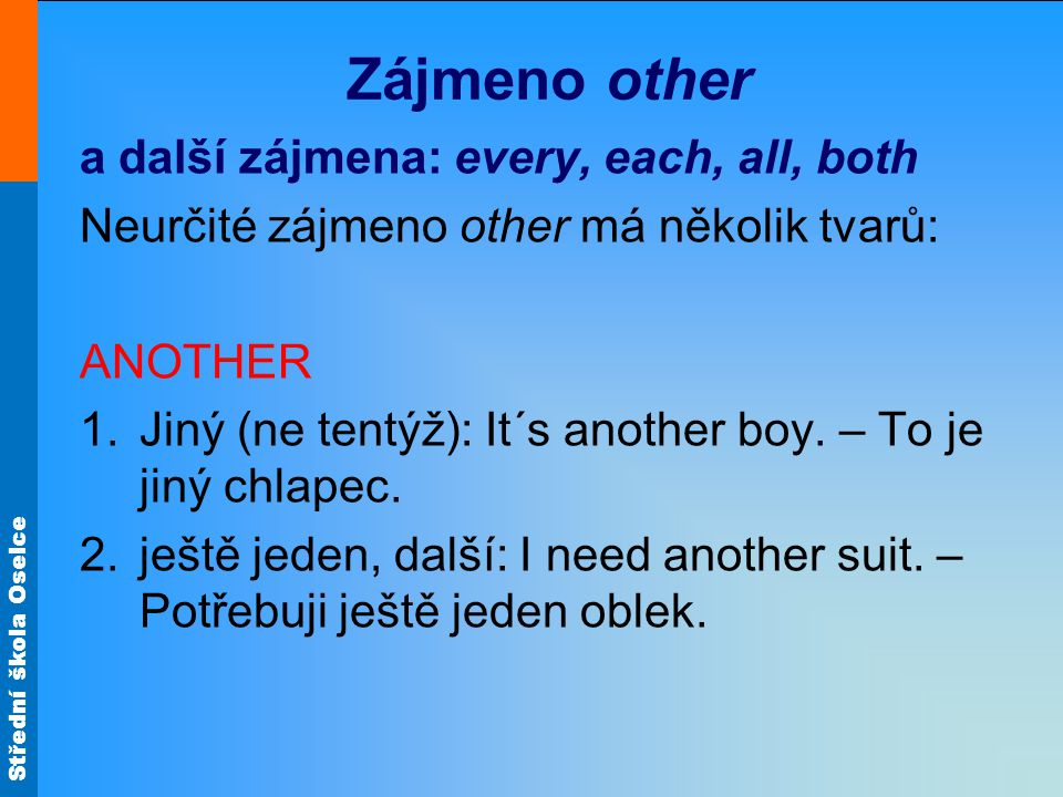Střední škola Oselce OTHER Množné číslo: other boys = others jiní Např.: some other boys Every other year There´s no other boy I have got some other work.