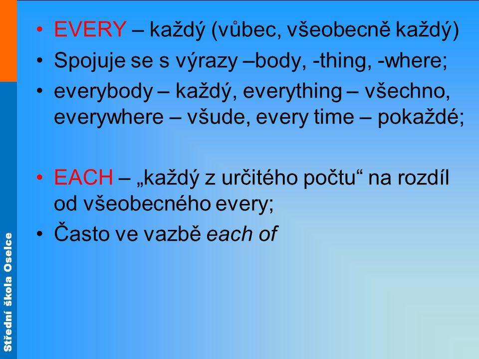 """Střední škola Oselce EVERY – každý (vůbec, všeobecně každý) Spojuje se s výrazy –body, -thing, -where; everybody – každý, everything – všechno, everywhere – všude, every time – pokaždé; EACH – """"každý z určitého počtu na rozdíl od všeobecného every; Často ve vazbě each of"""