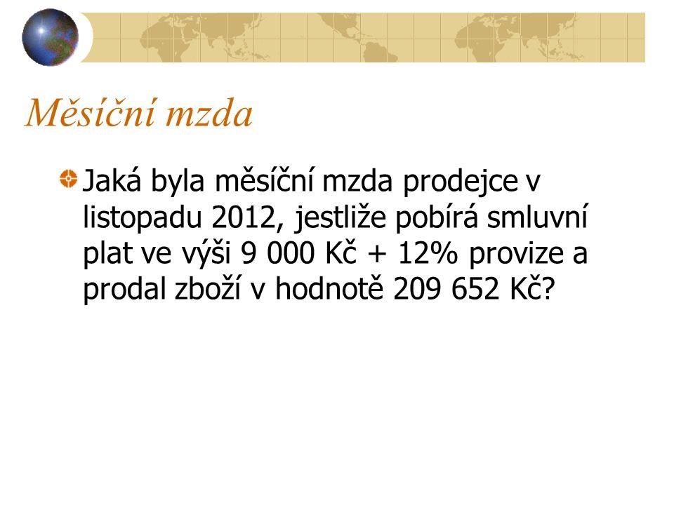 Měsíční mzda Jaká byla měsíční mzda prodejce v listopadu 2012, jestliže pobírá smluvní plat ve výši 9 000 Kč + 12% provize a prodal zboží v hodnotě 209 652 Kč?