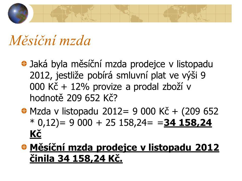 Měsíční mzda Jaká byla měsíční mzda prodejce v listopadu 2012, jestliže pobírá smluvní plat ve výši 9 000 Kč + 12% provize a prodal zboží v hodnotě 209 652 Kč.