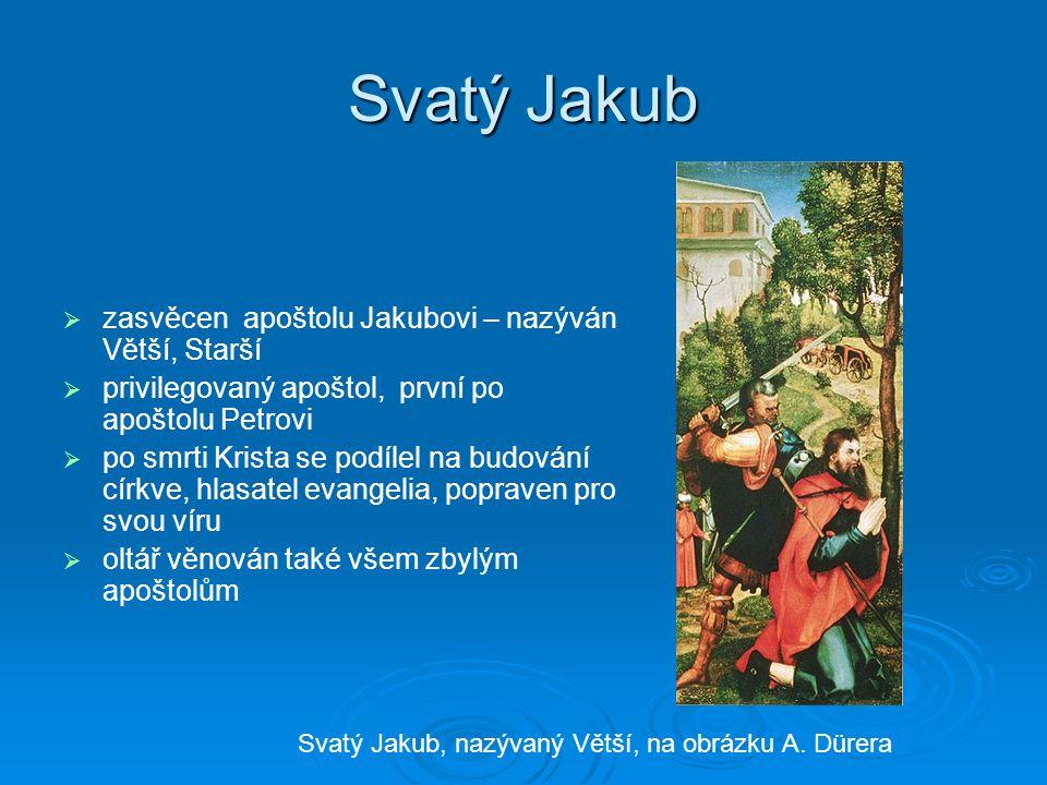 Svatý Jakub   zasvěcen apoštolu Jakubovi – nazýván Větší, Starší   privilegovaný apoštol, první po apoštolu Petrovi   po smrti Krista se podílel