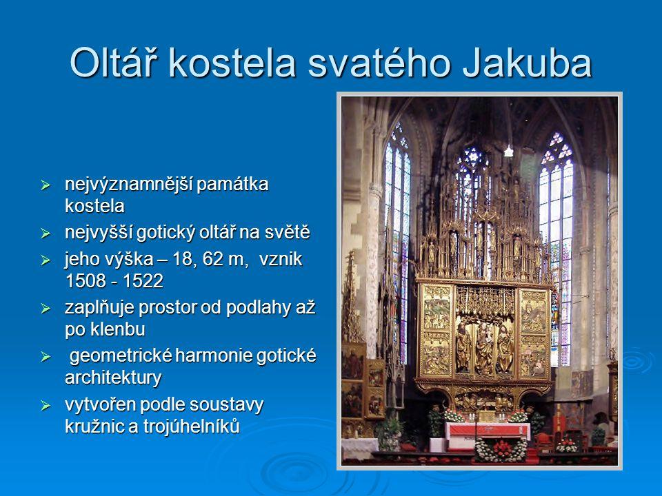 Oltář kostela svatého Jakuba  nejvýznamnější památka kostela  nejvyšší gotický oltář na světě  jeho výška – 18, 62 m, vznik 1508 - 1522  zaplňuje