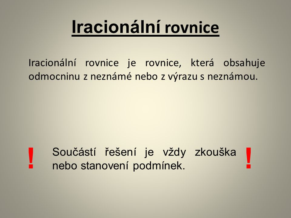 Iracionální rovnice Iracionální rovnice je rovnice, která obsahuje odmocninu z neznámé nebo z výrazu s neznámou. Součástí řešení je vždy zkouška nebo