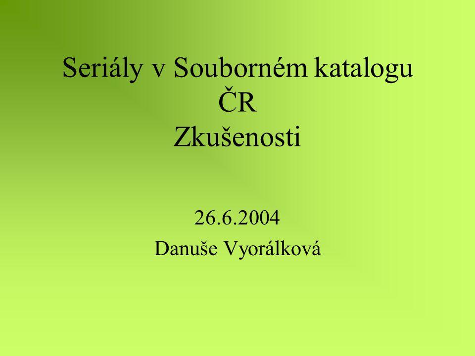 Seriály v Souborném katalogu ČR Zkušenosti 26.6.2004 Danuše Vyorálková