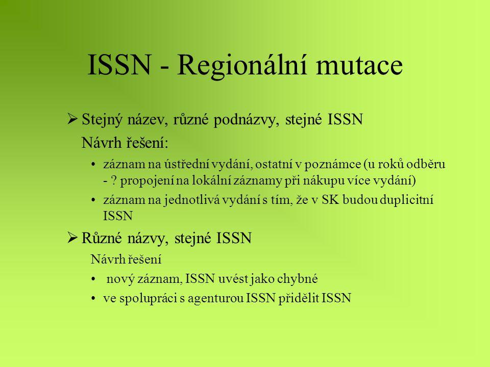ISSN - Regionální mutace  Stejný název, různé podnázvy, stejné ISSN Návrh řešení: záznam na ústřední vydání, ostatní v poznámce (u roků odběru - .