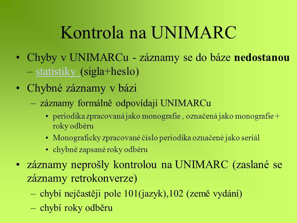 Kontrola na UNIMARC Chyby v UNIMARCu - záznamy se do báze nedostanou – statistiky (sigla+heslo)statistiky Chybné záznamy v bázi –záznamy formálně odpovídají UNIMARCu periodika zpracovaná jako monografie, označená jako monografie + roky odběru Monograficky zpracované číslo periodika označené jako seriál chybně zapsané roky odběru záznamy neprošly kontrolou na UNIMARC (zaslané se záznamy retrokonverze) –chybí nejčastěji pole 101(jazyk),102 (země vydání) –chybí roky odběru