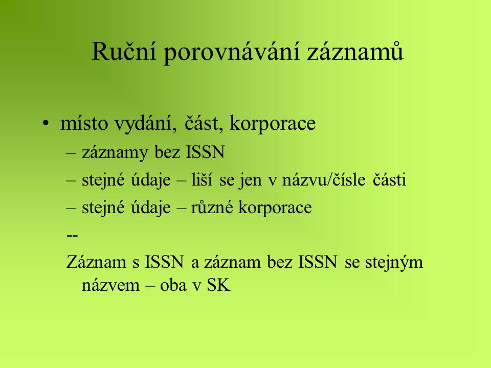 Ruční porovnávání záznamů ISSN Jeden titul = jedno ISSN – nejčastější chyby –změna ISSN a názvu, vydavatele – nový záznam v SK –změny názvu bez změny ISSN –jeden název– jedno ISSN – různé řady »nemají vlastní ISSN »mají vlastní ISSN –roční kumulace x sešity – jedno ISSN (duplicitní ISSN v bázi) –záznam na kopii titulu v mfš apod.