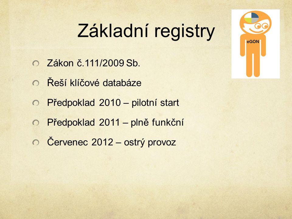 Základní registry Zákon č.111/2009 Sb. Řeší klíčové databáze Předpoklad 2010 – pilotní start Předpoklad 2011 – plně funkční Červenec 2012 – ostrý prov