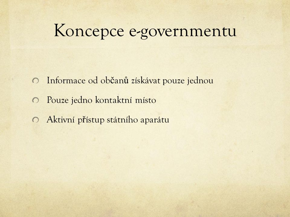 Koncepce e-governmentu Informace od ob č an ů získávat pouze jednou Pouze jedno kontaktní místo Aktivní p ř ístup státního aparátu