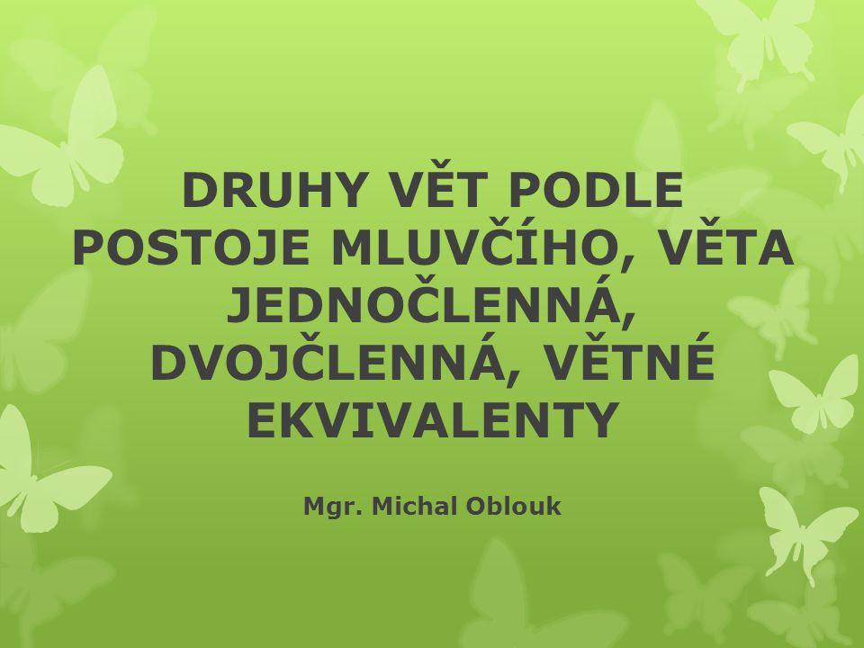 DRUHY VĚT PODLE POSTOJE MLUVČÍHO, VĚTA JEDNOČLENNÁ, DVOJČLENNÁ, VĚTNÉ EKVIVALENTY Mgr. Michal Oblouk