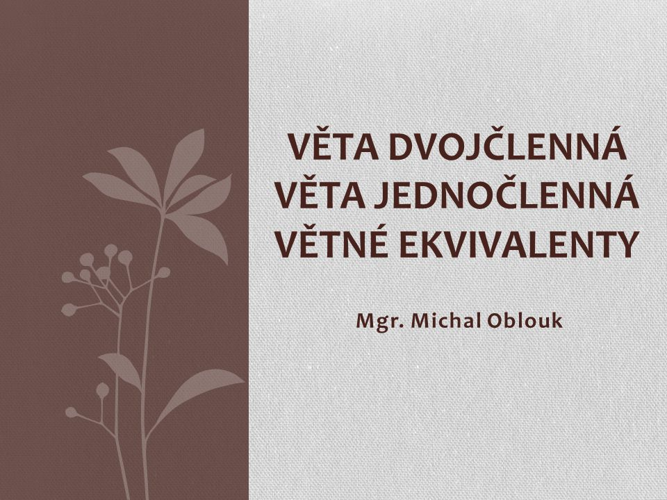 Mgr. Michal Oblouk VĚTA DVOJČLENNÁ VĚTA JEDNOČLENNÁ VĚTNÉ EKVIVALENTY