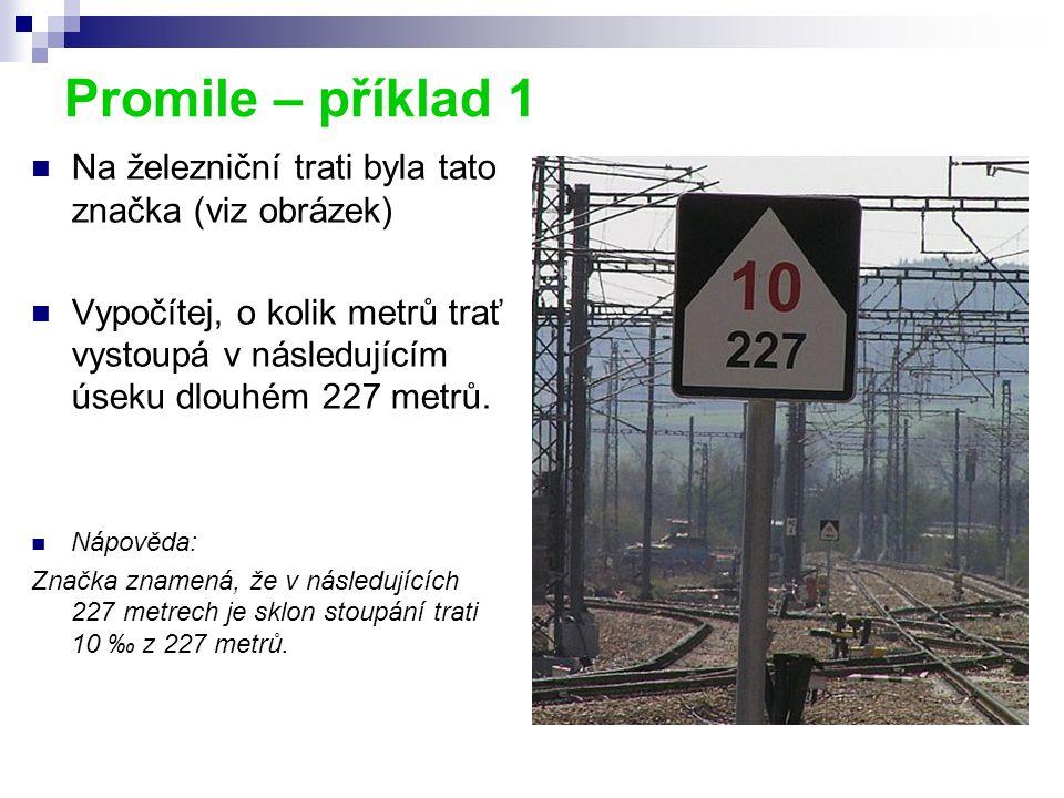 Promile – příklad 1 Na železniční trati byla tato značka (viz obrázek) Vypočítej, o kolik metrů trať vystoupá v následujícím úseku dlouhém 227 metrů.