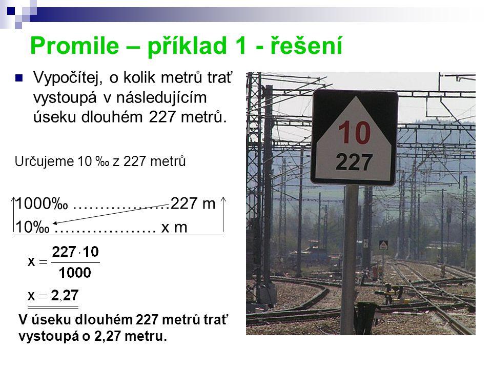 Promile – příklad 1 - řešení Vypočítej, o kolik metrů trať vystoupá v následujícím úseku dlouhém 227 metrů. Určujeme 10 ‰ z 227 metrů 1000‰ ………………227